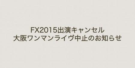 FX2015出演キャンセル、大阪ワンマンライヴ中止のお知らせ
