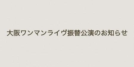 大阪ワンマンライヴ振替公演のお知らせ
